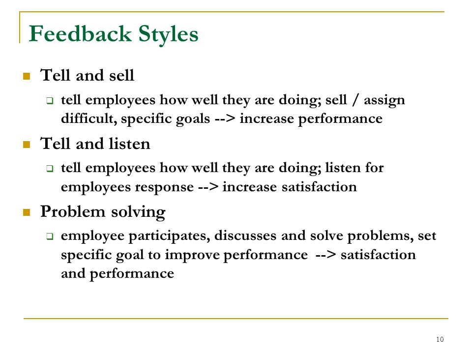 10 Feedback Styles Tell and sell  tell employees how well they are doing; sell / assign difficult, specific goals --> increase performance Tell and listen  tell employees how well they are doing; listen for employees response --> increase satisfaction Problem solving  employee participates, discusses and solve problems, set specific goal to improve performance --> satisfaction and performance