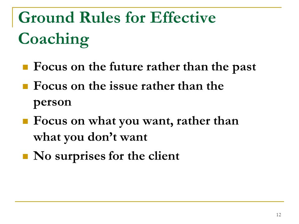 12 Ground Rules for Effective Coaching Focus on the future rather than the past Focus on the issue rather than the person Focus on what you want, rather than what you don't want No surprises for the client