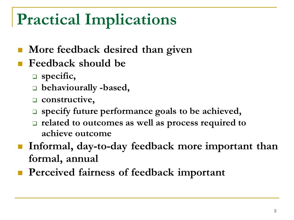 8 Practical Implications More feedback desired than given Feedback should be  specific,  behaviourally -based,  constructive,  specify future performance goals to be achieved,  related to outcomes as well as process required to achieve outcome Informal, day-to-day feedback more important than formal, annual Perceived fairness of feedback important