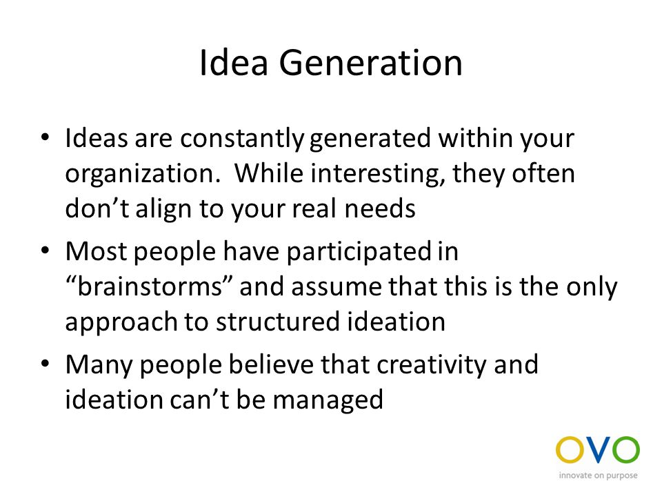 Idea Generation Ideas are constantly generated within your organization.