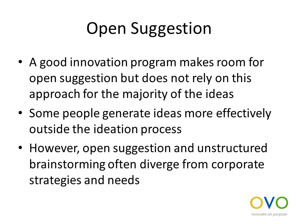 Open Suggestion A good innovation program makes room for open suggestion but does not rely on this approach for the majority of the ideas Some people generate ideas more effectively outside the ideation process However, open suggestion and unstructured brainstorming often diverge from corporate strategies and needs