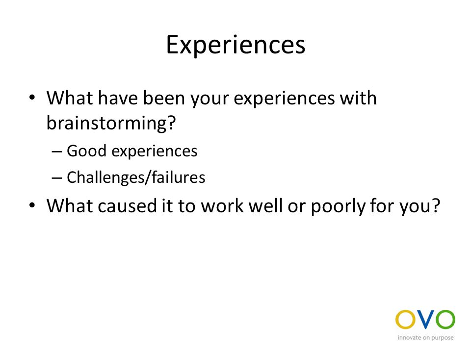 Experiences What have been your experiences with brainstorming.