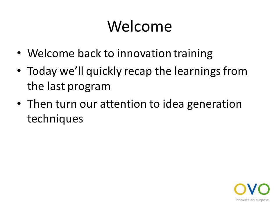 Welcome Welcome back to innovation training Today we'll quickly recap the learnings from the last program Then turn our attention to idea generation techniques