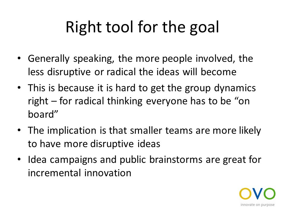 Right tool for the goal Generally speaking, the more people involved, the less disruptive or radical the ideas will become This is because it is hard to get the group dynamics right – for radical thinking everyone has to be on board The implication is that smaller teams are more likely to have more disruptive ideas Idea campaigns and public brainstorms are great for incremental innovation