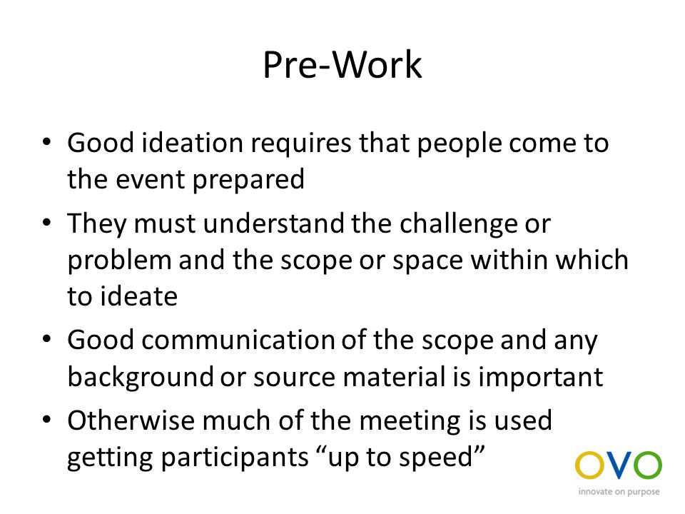 Pre-Work Good ideation requires that people come to the event prepared They must understand the challenge or problem and the scope or space within which to ideate Good communication of the scope and any background or source material is important Otherwise much of the meeting is used getting participants up to speed