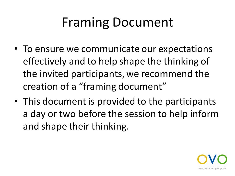Framing Document To ensure we communicate our expectations effectively and to help shape the thinking of the invited participants, we recommend the creation of a framing document This document is provided to the participants a day or two before the session to help inform and shape their thinking.