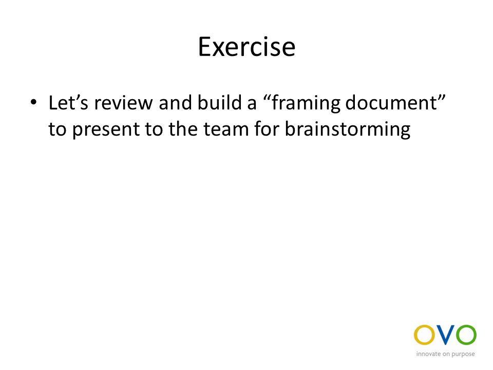 Exercise Let's review and build a framing document to present to the team for brainstorming