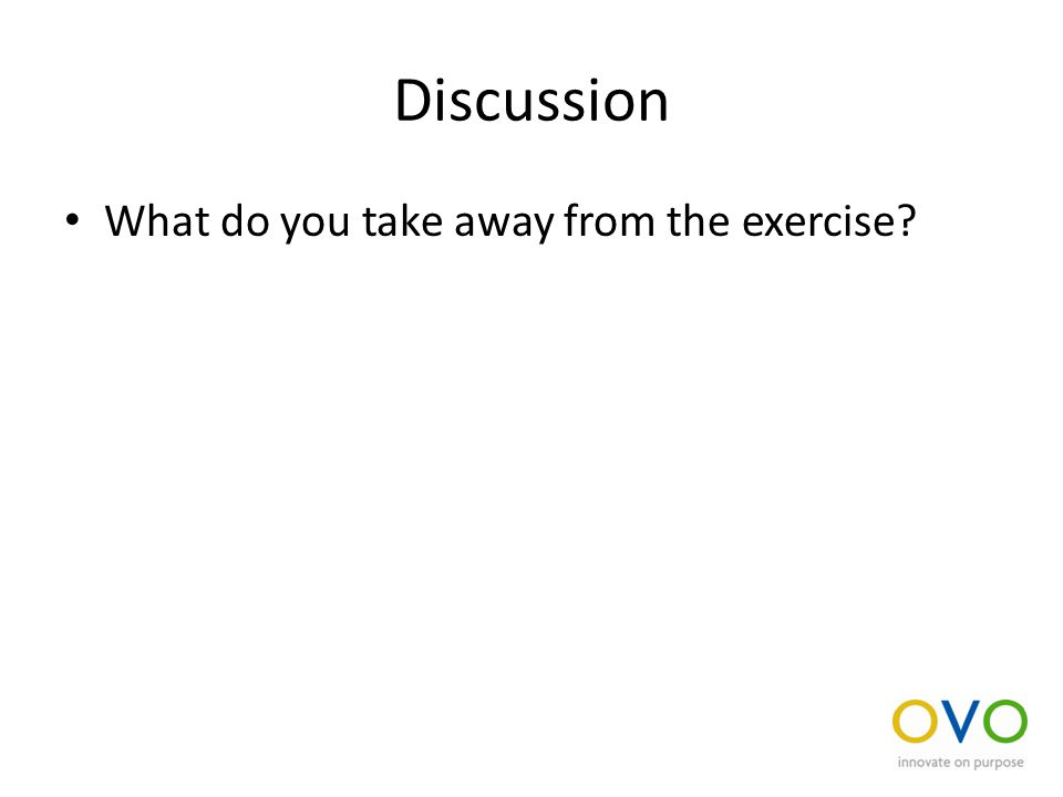 Discussion What do you take away from the exercise