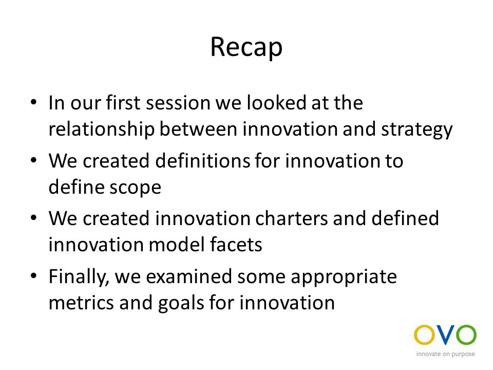 Recap In our first session we looked at the relationship between innovation and strategy We created definitions for innovation to define scope We created innovation charters and defined innovation model facets Finally, we examined some appropriate metrics and goals for innovation