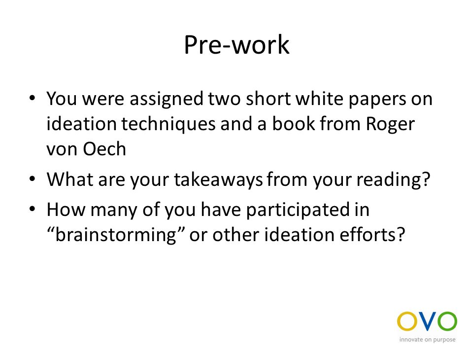 Pre-work You were assigned two short white papers on ideation techniques and a book from Roger von Oech What are your takeaways from your reading.
