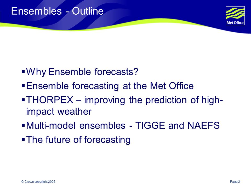 Page 2© Crown copyright 2005 Ensembles - Outline  Why Ensemble forecasts.