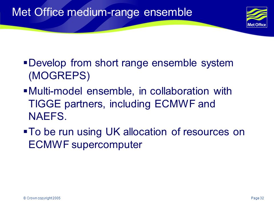 Page 32© Crown copyright 2005 Met Office medium-range ensemble  Develop from short range ensemble system (MOGREPS)  Multi-model ensemble, in collaboration with TIGGE partners, including ECMWF and NAEFS.