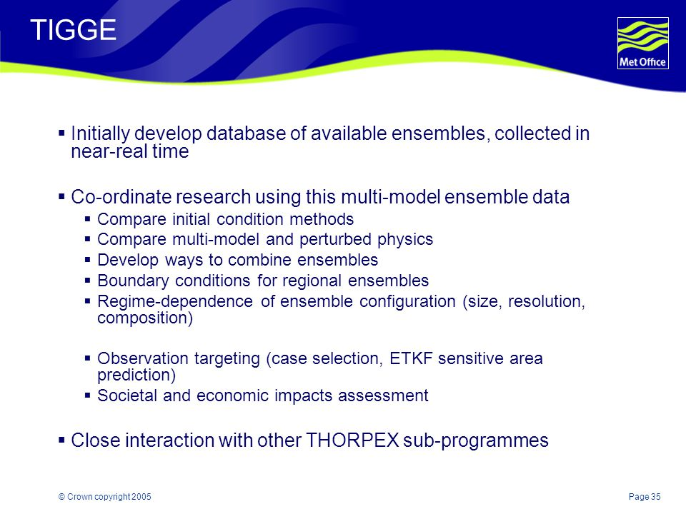 Page 35© Crown copyright 2005 TIGGE  Initially develop database of available ensembles, collected in near-real time  Co-ordinate research using this multi-model ensemble data  Compare initial condition methods  Compare multi-model and perturbed physics  Develop ways to combine ensembles  Boundary conditions for regional ensembles  Regime-dependence of ensemble configuration (size, resolution, composition)  Observation targeting (case selection, ETKF sensitive area prediction)  Societal and economic impacts assessment  Close interaction with other THORPEX sub-programmes