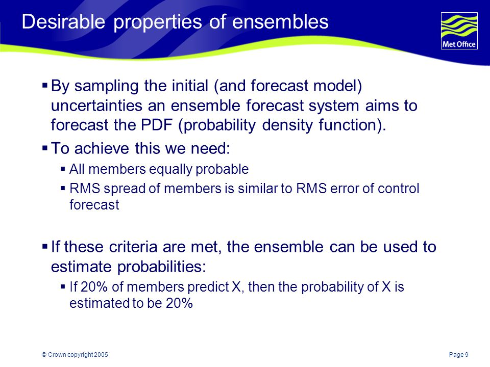 Page 9© Crown copyright 2005 Desirable properties of ensembles  By sampling the initial (and forecast model) uncertainties an ensemble forecast system aims to forecast the PDF (probability density function).