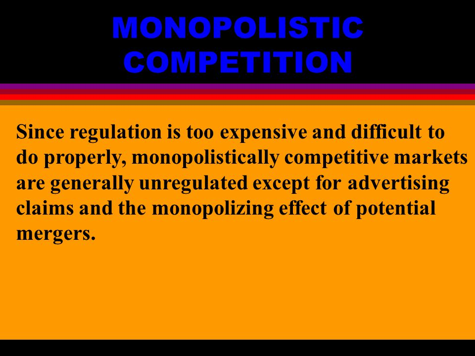 MONOPOLISTIC COMPETITION Since regulation is too expensive and difficult to do properly, monopolistically competitive markets are generally unregulated except for advertising claims and the monopolizing effect of potential mergers.