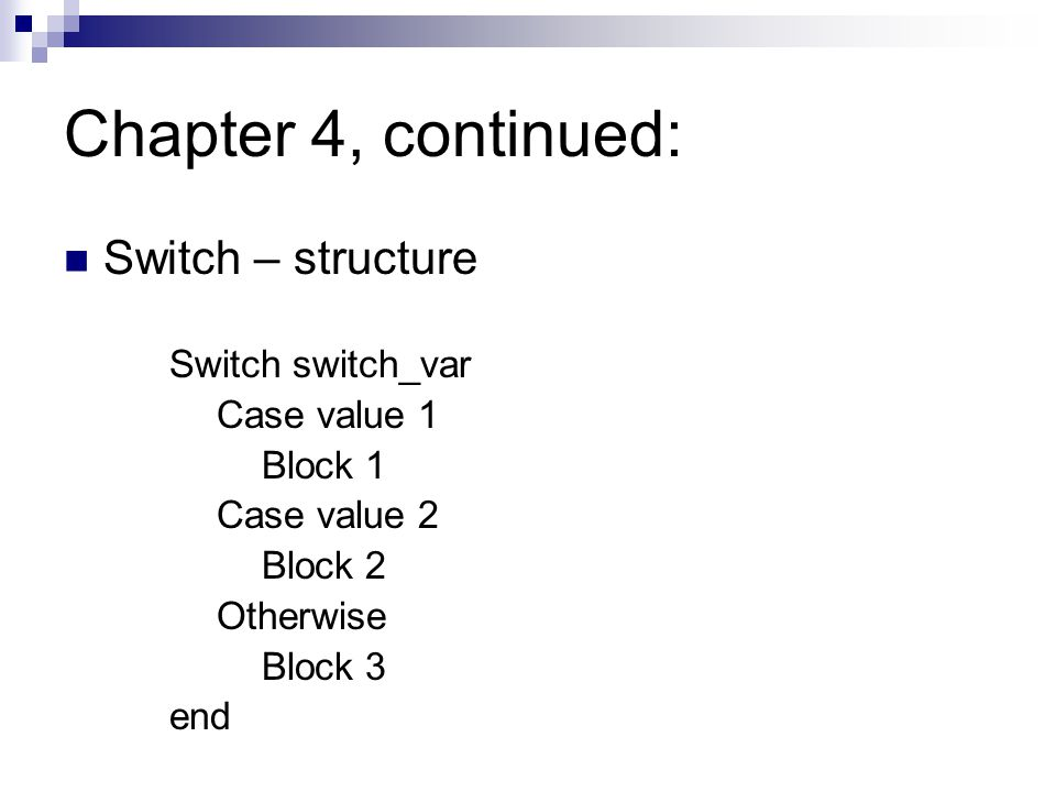 Chapter 4, continued: Switch – structure Switch switch_var Case value 1 Block 1 Case value 2 Block 2 Otherwise Block 3 end