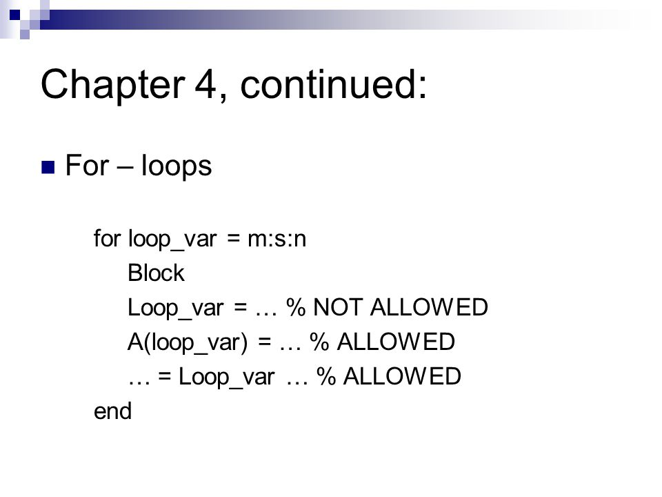 Chapter 4, continued: For – loops for loop_var = m:s:n Block Loop_var = … % NOT ALLOWED A(loop_var) = … % ALLOWED … = Loop_var … % ALLOWED end