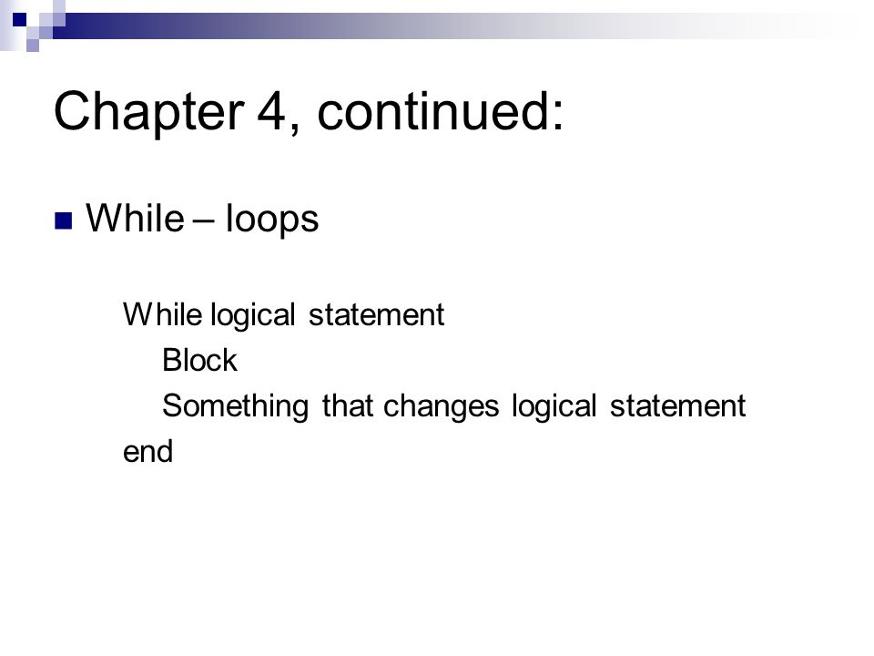 Chapter 4, continued: While – loops While logical statement Block Something that changes logical statement end