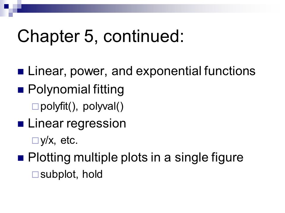Chapter 5, continued: Linear, power, and exponential functions Polynomial fitting  polyfit(), polyval() Linear regression  y/x, etc.