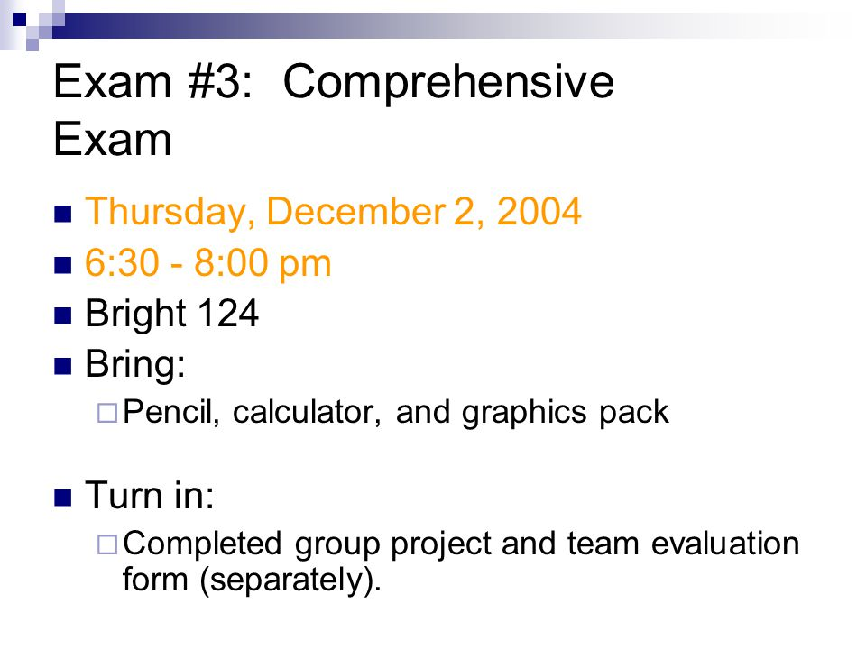 Exam #3: Comprehensive Exam Thursday, December 2, :30 - 8:00 pm Bright 124 Bring:  Pencil, calculator, and graphics pack Turn in:  Completed group project and team evaluation form (separately).