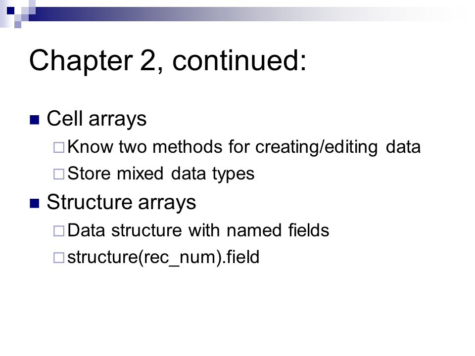 Chapter 2, continued: Cell arrays  Know two methods for creating/editing data  Store mixed data types Structure arrays  Data structure with named fields  structure(rec_num).field