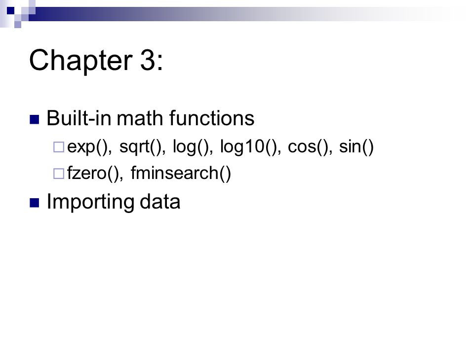 Chapter 3: Built-in math functions  exp(), sqrt(), log(), log10(), cos(), sin()  fzero(), fminsearch() Importing data