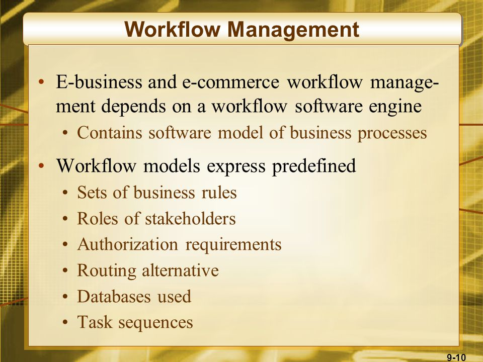 9-10 Workflow Management E-business and e-commerce workflow manage- ment depends on a workflow software engine Contains software model of business processes Workflow models express predefined Sets of business rules Roles of stakeholders Authorization requirements Routing alternative Databases used Task sequences