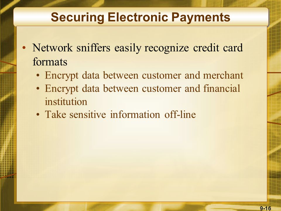 9-16 Securing Electronic Payments Network sniffers easily recognize credit card formats Encrypt data between customer and merchant Encrypt data between customer and financial institution Take sensitive information off-line