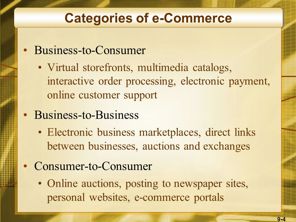 9-4 Categories of e-Commerce Business-to-Consumer Virtual storefronts, multimedia catalogs, interactive order processing, electronic payment, online customer support Business-to-Business Electronic business marketplaces, direct links between businesses, auctions and exchanges Consumer-to-Consumer Online auctions, posting to newspaper sites, personal websites, e-commerce portals