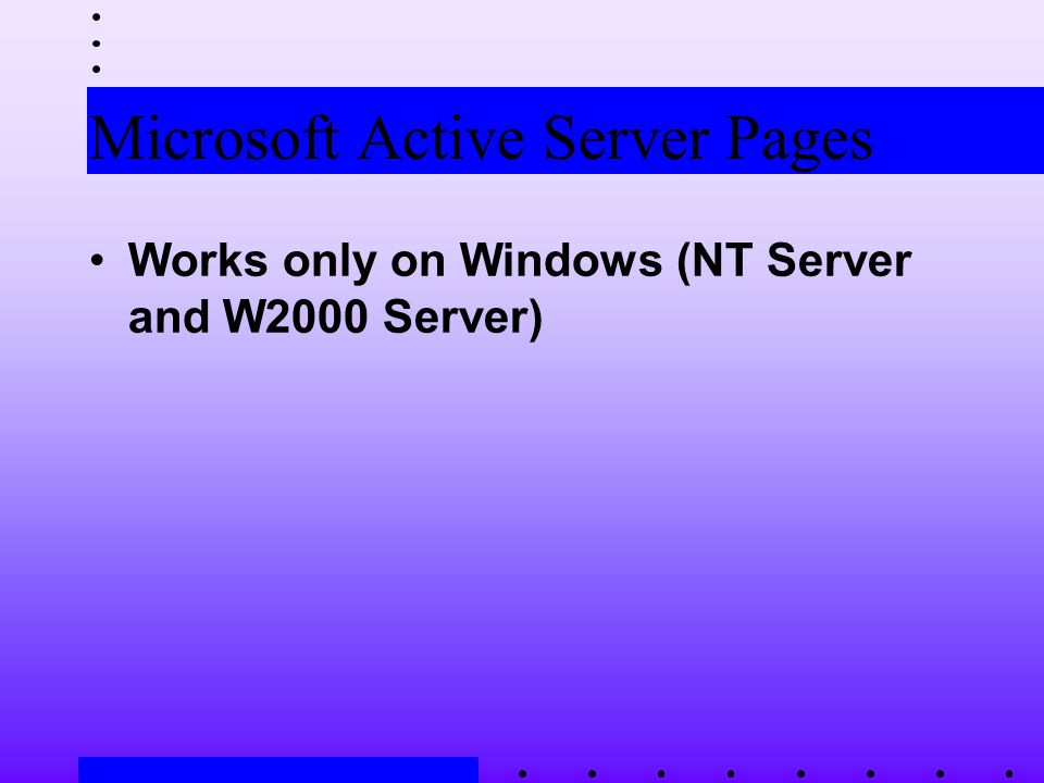 Microsoft Active Server Pages Works only on Windows (NT Server and W2000 Server)