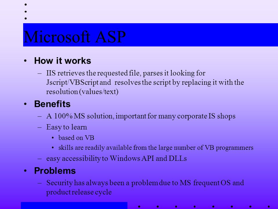 Microsoft ASP How it works –IIS retrieves the requested file, parses it looking for Jscript/VBScript and resolves the script by replacing it with the resolution (values/text) Benefits –A 100% MS solution, important for many corporate IS shops –Easy to learn based on VB skills are readily available from the large number of VB programmers –easy accessibility to Windows API and DLLs Problems –Security has always been a problem due to MS frequent OS and product release cycle