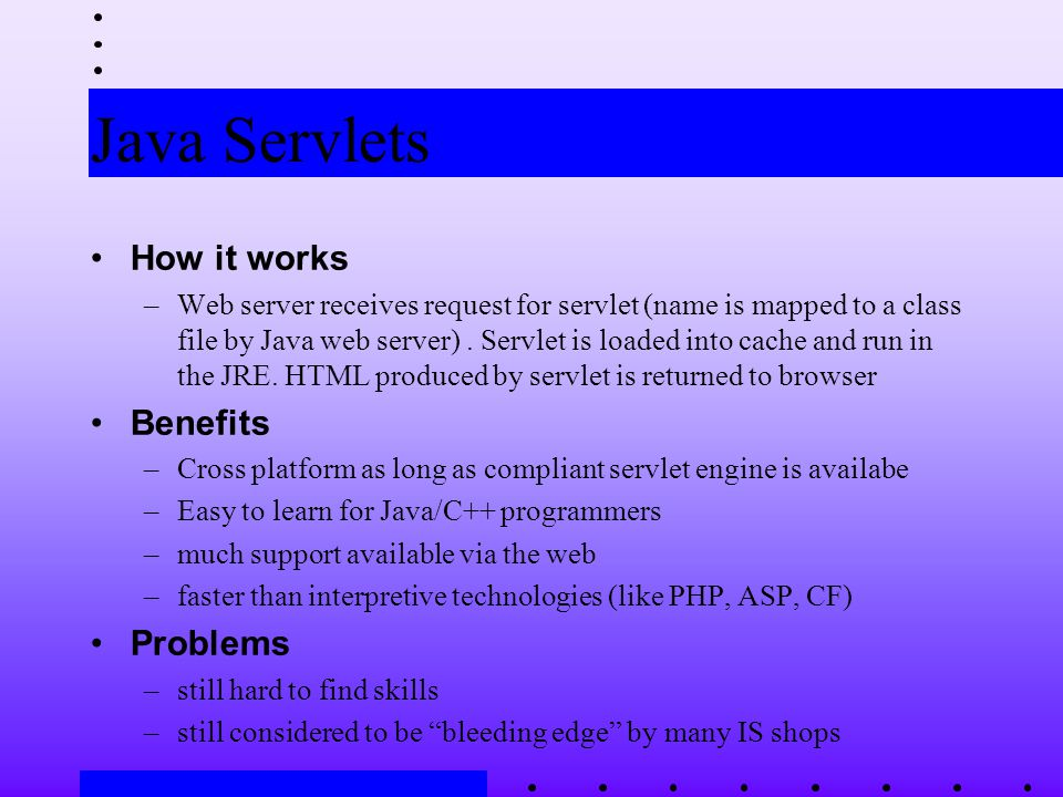 Java Servlets How it works –Web server receives request for servlet (name is mapped to a class file by Java web server).