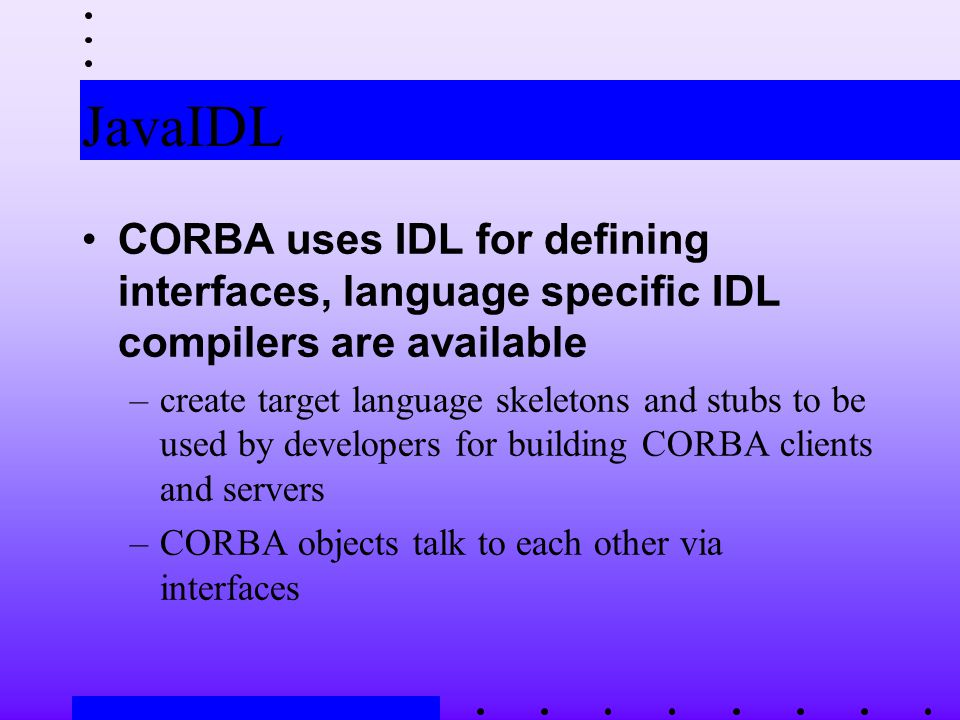 JavaIDL CORBA uses IDL for defining interfaces, language specific IDL compilers are available –create target language skeletons and stubs to be used by developers for building CORBA clients and servers –CORBA objects talk to each other via interfaces