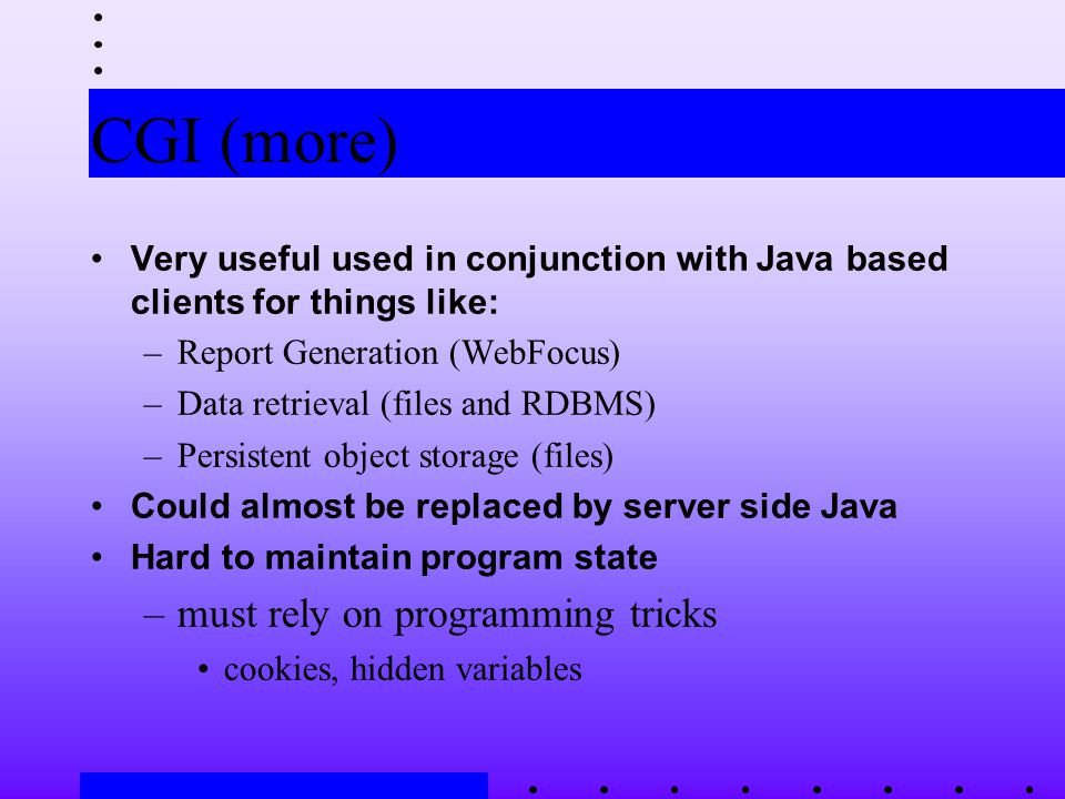 CGI (more) Very useful used in conjunction with Java based clients for things like: –Report Generation (WebFocus) –Data retrieval (files and RDBMS) –Persistent object storage (files) Could almost be replaced by server side Java Hard to maintain program state –must rely on programming tricks cookies, hidden variables