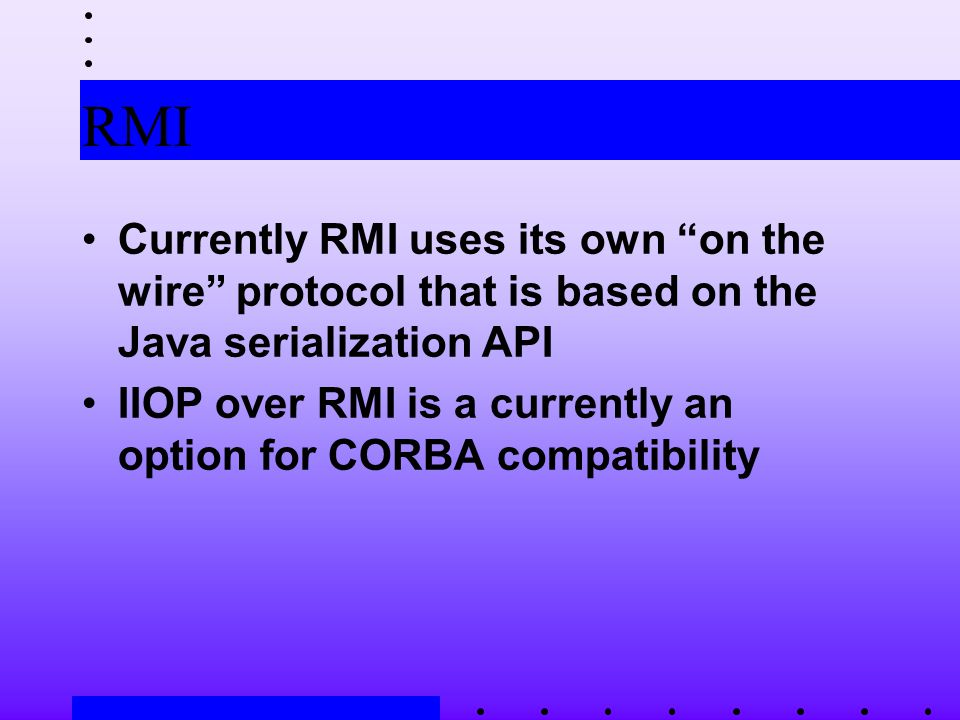RMI Currently RMI uses its own on the wire protocol that is based on the Java serialization API IIOP over RMI is a currently an option for CORBA compatibility