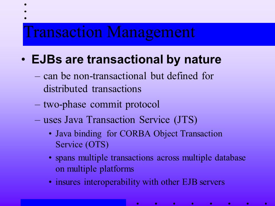 Transaction Management EJBs are transactional by nature –can be non-transactional but defined for distributed transactions –two-phase commit protocol –uses Java Transaction Service (JTS) Java binding for CORBA Object Transaction Service (OTS) spans multiple transactions across multiple database on multiple platforms insures interoperability with other EJB servers
