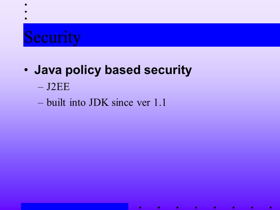 Security Java policy based security –J2EE –built into JDK since ver 1.1