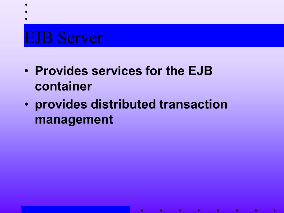 EJB Server Provides services for the EJB container provides distributed transaction management