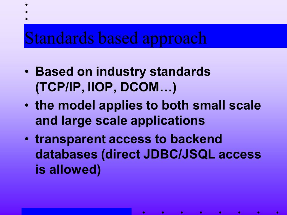 Standards based approach Based on industry standards (TCP/IP, IIOP, DCOM…) the model applies to both small scale and large scale applications transparent access to backend databases (direct JDBC/JSQL access is allowed)