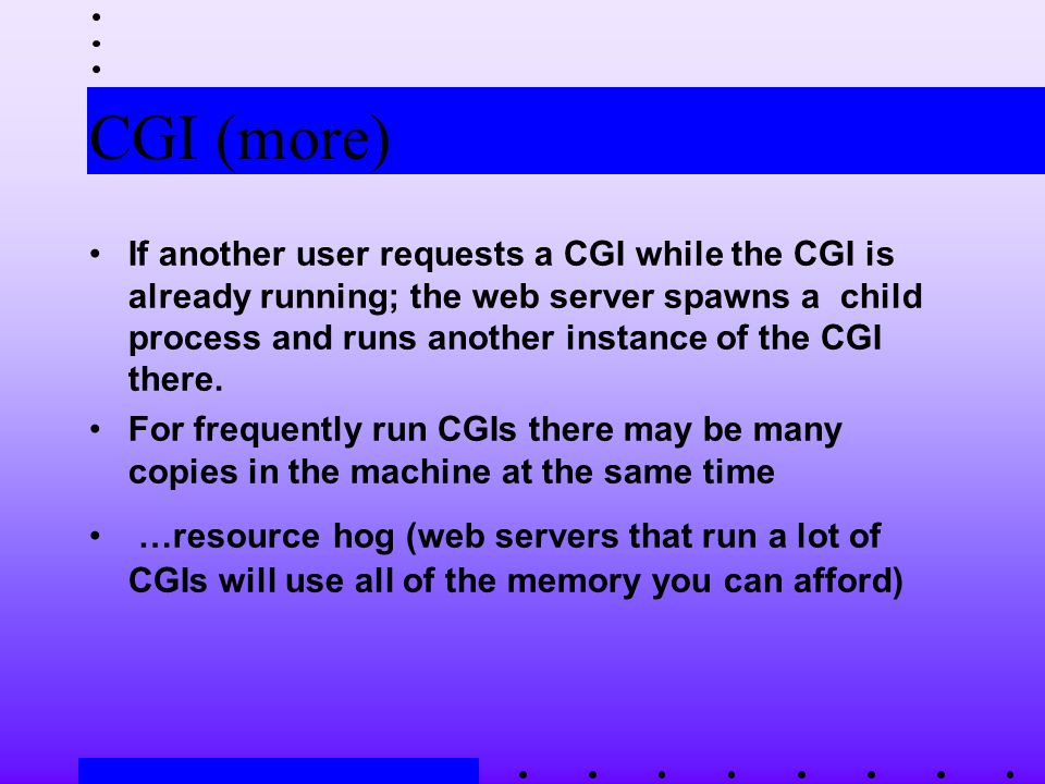 CGI (more) If another user requests a CGI while the CGI is already running; the web server spawns a child process and runs another instance of the CGI there.