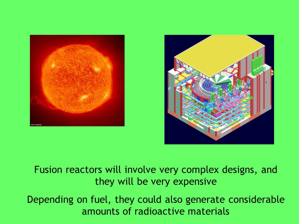 Fusion reactors will involve very complex designs, and they will be very expensive Depending on fuel, they could also generate considerable amounts of radioactive materials