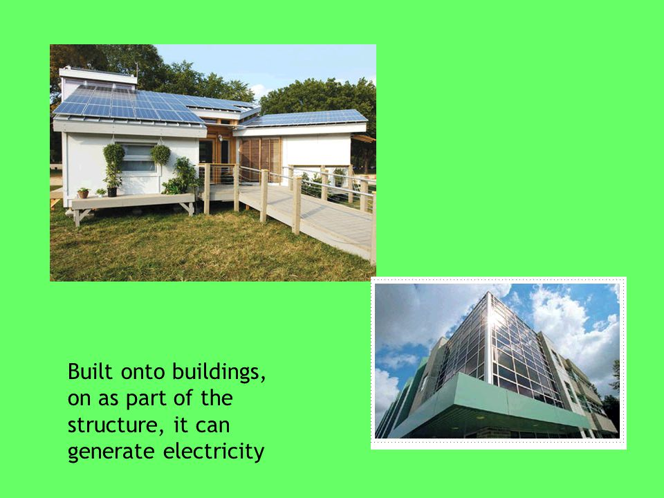 Built onto buildings, on as part of the structure, it can generate electricity