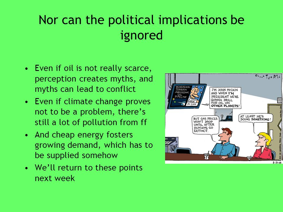 Nor can the political implications be ignored Even if oil is not really scarce, perception creates myths, and myths can lead to conflict Even if climate change proves not to be a problem, there's still a lot of pollution from ff And cheap energy fosters growing demand, which has to be supplied somehow We'll return to these points next week