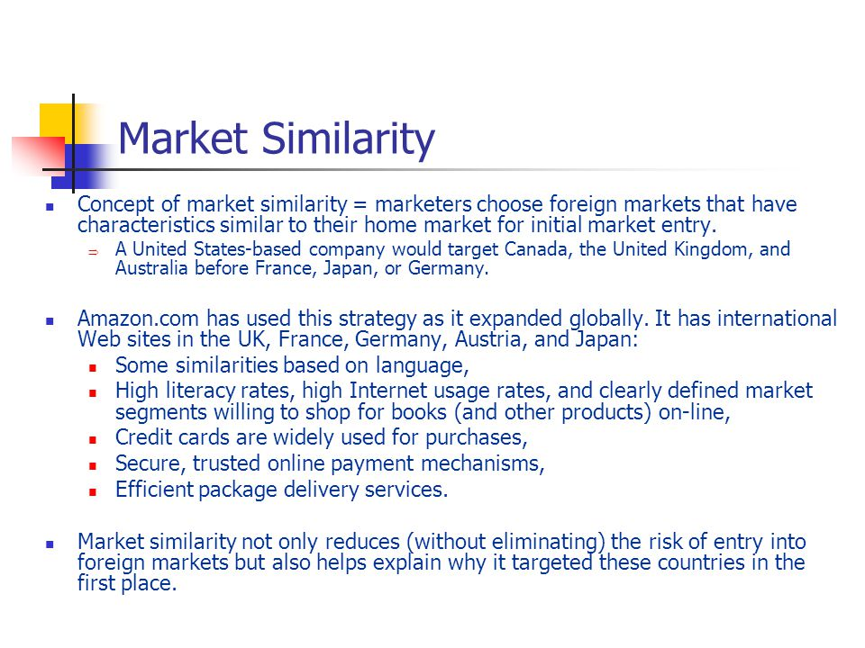Market Similarity Concept of market similarity = marketers choose foreign markets that have characteristics similar to their home market for initial market entry.