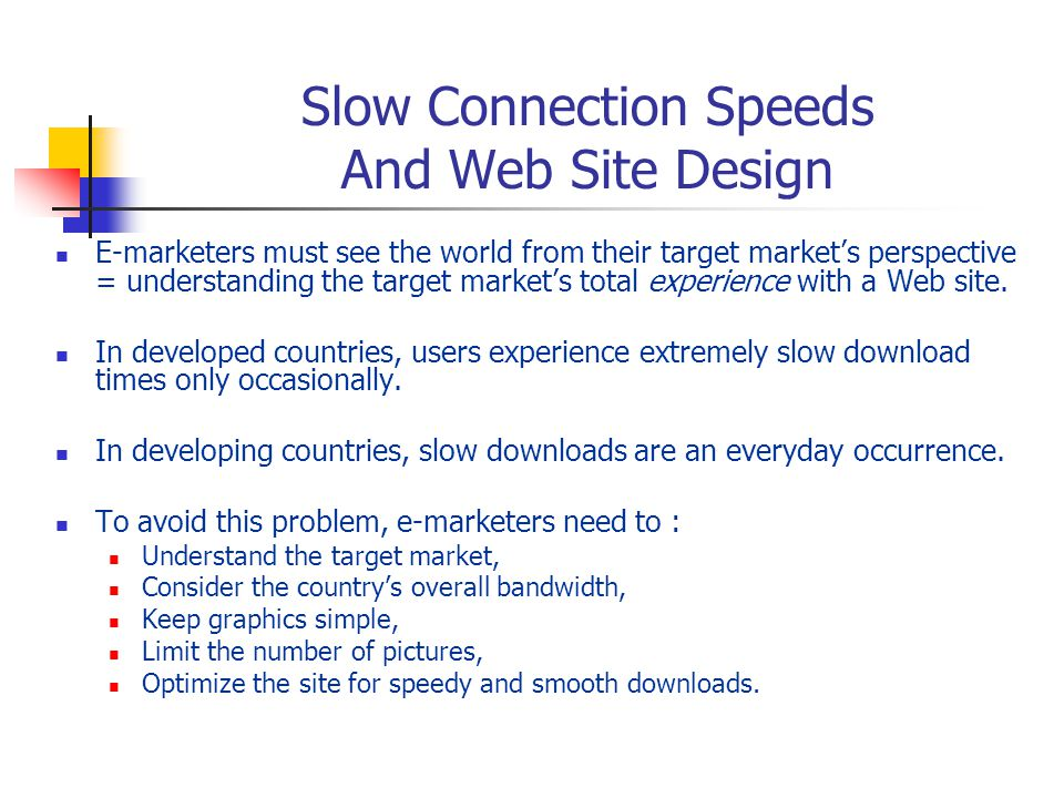 Slow Connection Speeds And Web Site Design E-marketers must see the world from their target market's perspective = understanding the target market's total experience with a Web site.