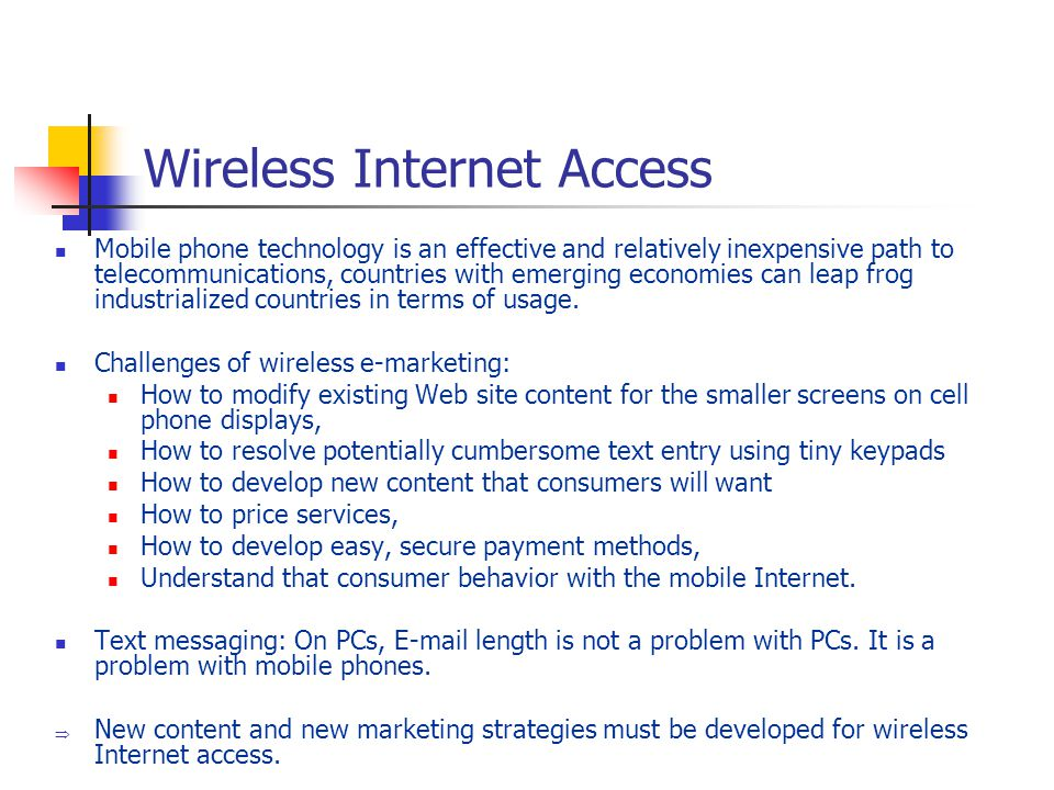 Wireless Internet Access Mobile phone technology is an effective and relatively inexpensive path to telecommunications, countries with emerging economies can leap frog industrialized countries in terms of usage.