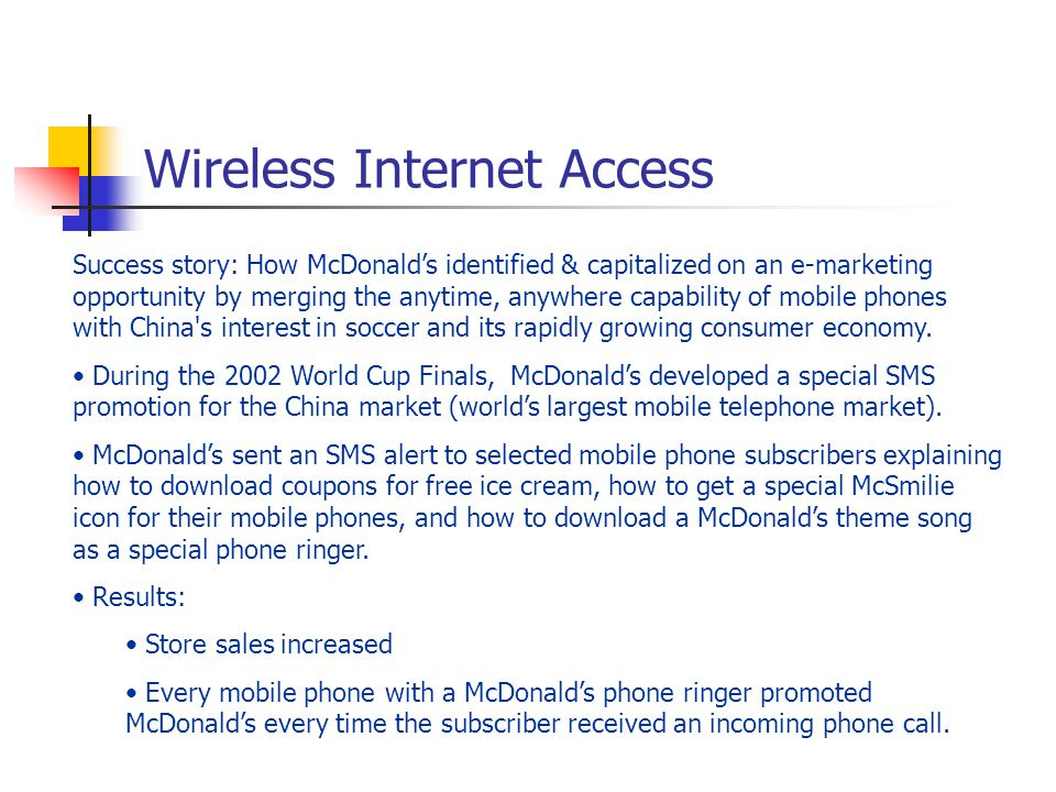Wireless Internet Access Success story: How McDonald's identified & capitalized on an e-marketing opportunity by merging the anytime, anywhere capability of mobile phones with China s interest in soccer and its rapidly growing consumer economy.