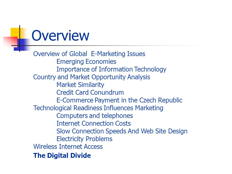 Overview Overview of Global E-Marketing Issues Emerging Economies Importance of Information Technology Country and Market Opportunity Analysis Market Similarity Credit Card Conundrum E-Commerce Payment in the Czech Republic Technological Readiness Influences Marketing Computers and telephones Internet Connection Costs Slow Connection Speeds And Web Site Design Electricity Problems Wireless Internet Access The Digital Divide