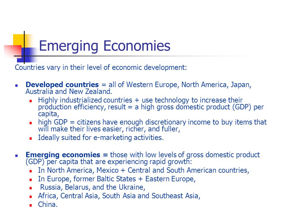 Emerging Economies Countries vary in their level of economic development: Developed countries = all of Western Europe, North America, Japan, Australia and New Zealand.