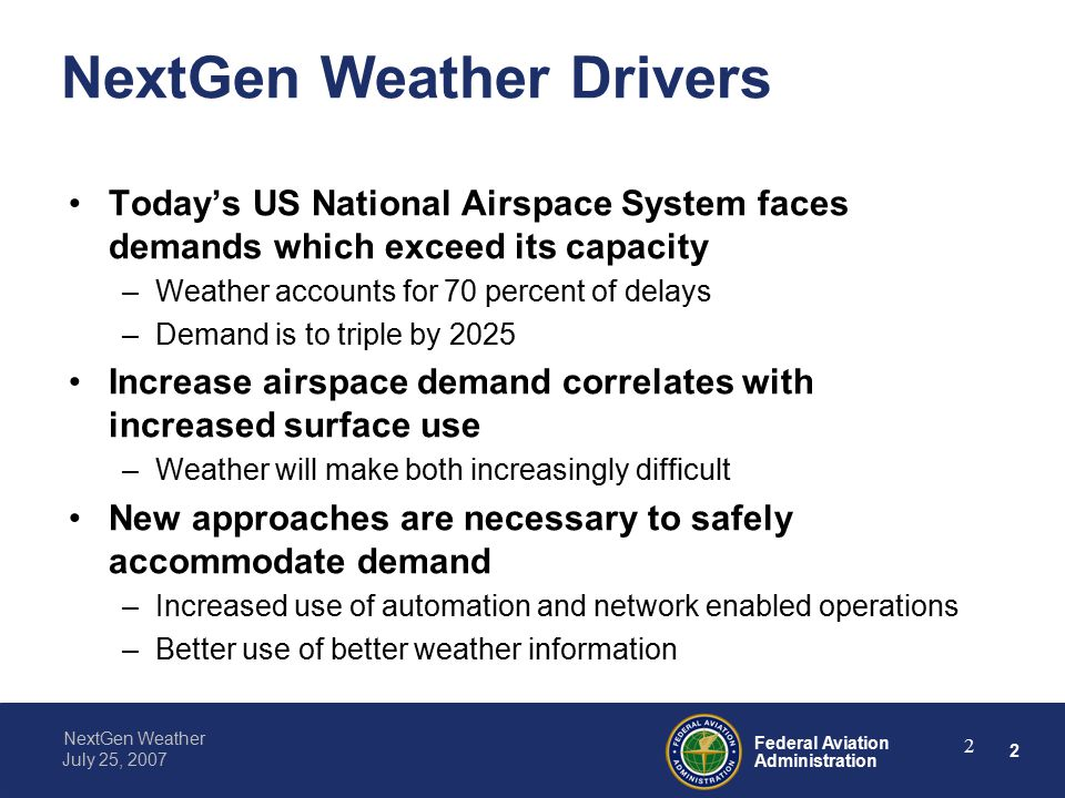 2 Federal Aviation Administration NextGen Weather July 25, NextGen Weather Drivers Today's US National Airspace System faces demands which exceed its capacity –Weather accounts for 70 percent of delays –Demand is to triple by 2025 Increase airspace demand correlates with increased surface use –Weather will make both increasingly difficult New approaches are necessary to safely accommodate demand –Increased use of automation and network enabled operations –Better use of better weather information